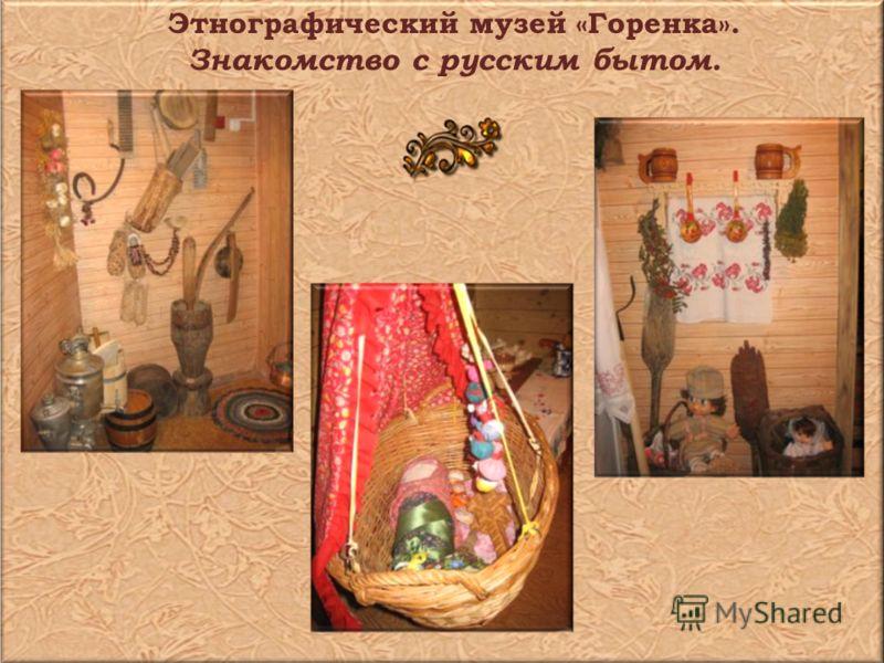 Этнографический музей «Горенка». Знакомство с русским бытом.