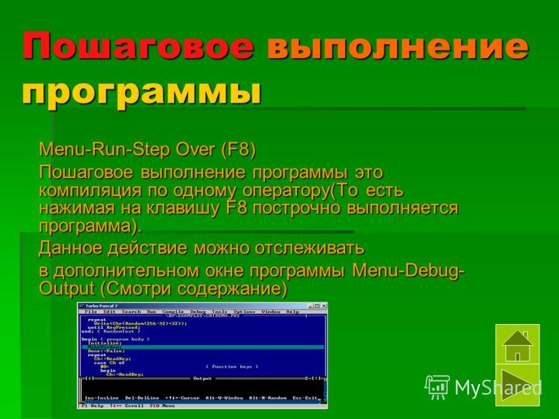 Пошаговое выполнение программы Menu-Run-Step Over (F8) Пошаговое выполнение программы это компиляция по одному оператору(То есть нажимая на клавишу F8 построчно выполняется программа). Данное действие можно отслеживать в дополнительном окне программы