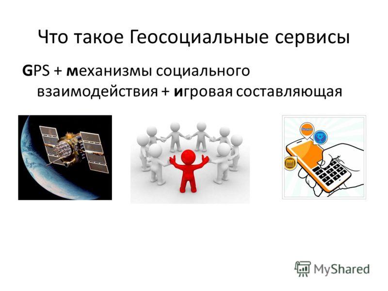 Что такое Геосоциальные сервисы GPS + механизмы социального взаимодействия + игровая составляющая