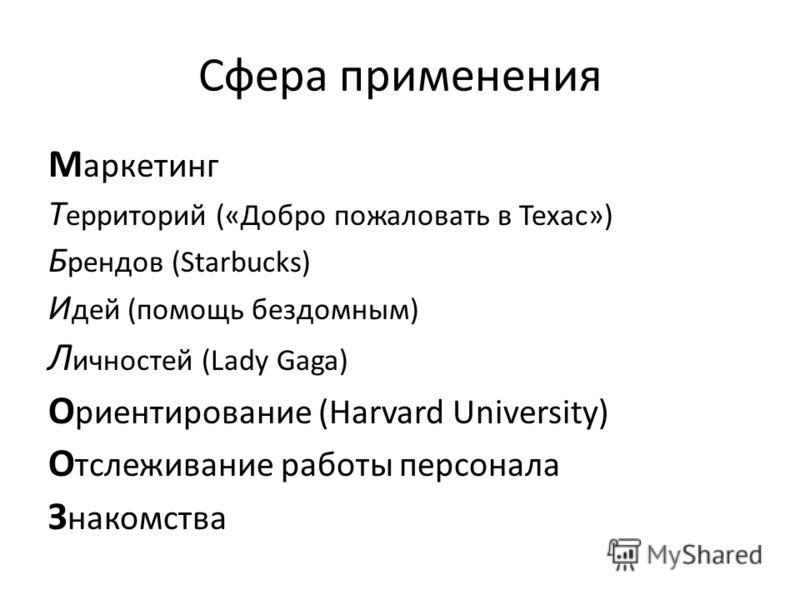Сфера применения М аркетинг Т ерриторий («Добро пожаловать в Техас») Б рендов (Starbucks) И дей (помощь бездомным) Л ичностей (Lady Gaga) О риентирование (Harvard University) О тслеживание работы персонала З накомства