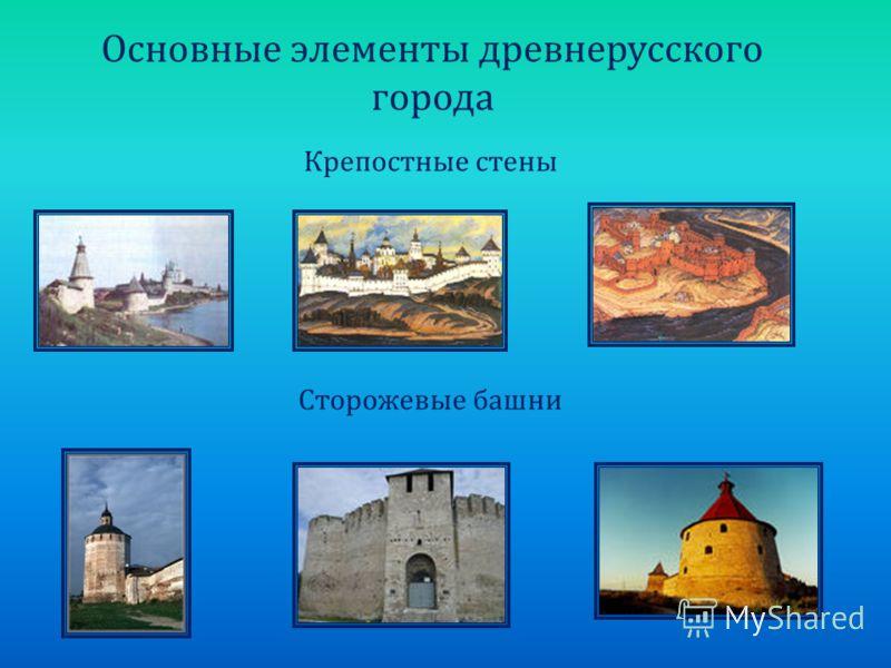 Основные элементы древнерусского города Крепостные стены Сторожевые башни