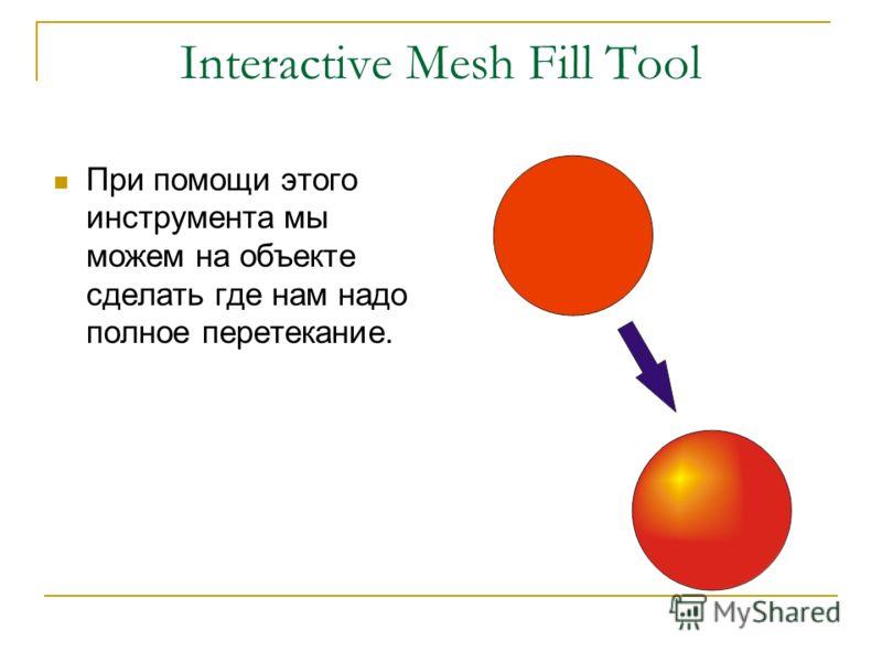 Interactive Mesh Fill Tool При помощи этого инструмента мы можем на объекте сделать где нам надо полное перетекание.