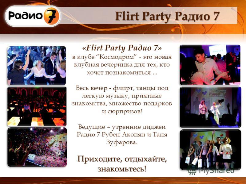 Flirt Party Радио 7 «Flirt Party Радио 7» в клубе Космодром - это новая клубная вечеринка для тех, кто хочет познакомиться... Приходите, отдыхайте, знакомьтесь! Весь вечер - флирт, танцы под легкую музыку, приятные знакомства, множество подарков и сю