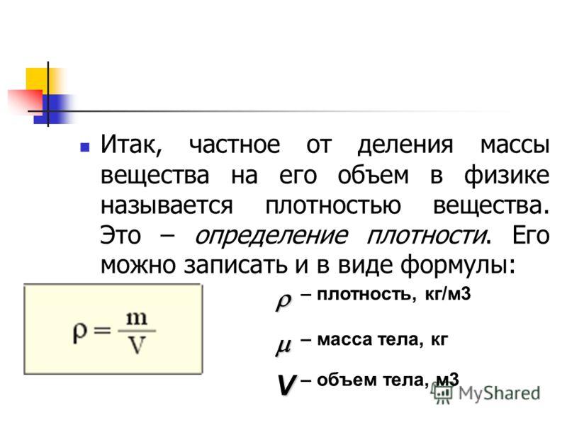 Итак, частное от деления массы вещества на его объем в физике называется плотностью вещества. Это – определение плотности. Его можно записать и в виде формулы: – плотность, кг/м3 – масса тела, кг V – объем тела, м3