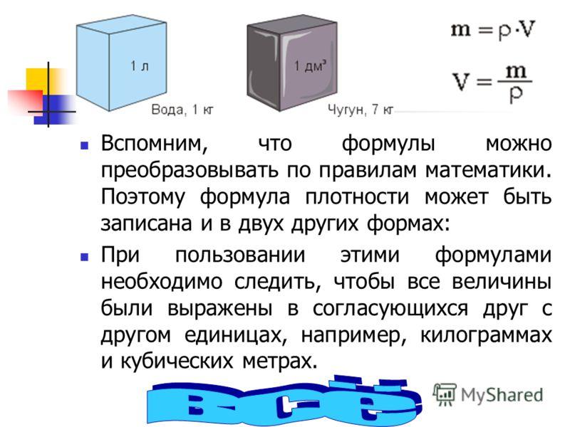Вспомним, что формулы можно преобразовывать по правилам математики. Поэтому формула плотности может быть записана и в двух других формах: При пользовании этими формулами необходимо следить, чтобы все величины были выражены в согласующихся друг с друг