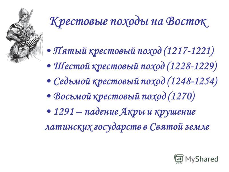 Крестовые походы на Восток Пятый крестовый поход (1217-1221) Шестой крестовый поход (1228-1229) Седьмой крестовый поход (1248-1254) Восьмой крестовый поход (1270) 1291 – падение Акры и крушение латинских государств в Святой земле