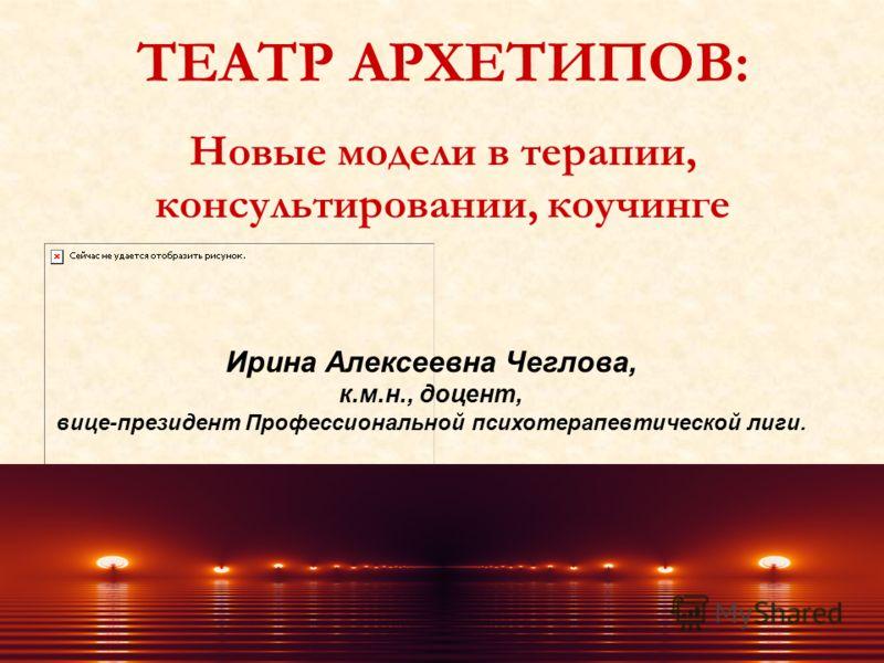 Ирина Алексеевна Чеглова, к.м.н., доцент, вице-президент Профессиональной психотерапевтической лиги. ТЕАТР АРХЕТИПОВ: Новые модели в терапии, консультировании, коучинге
