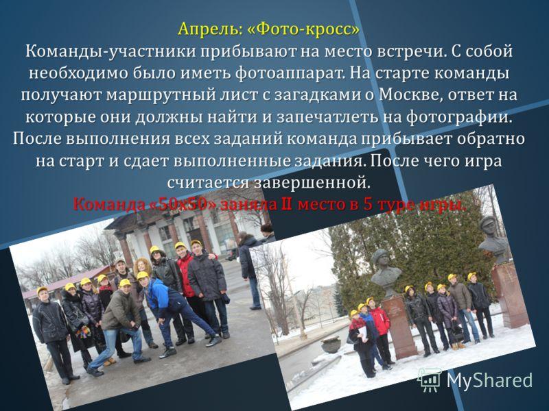 Апрель : « Фото - кросс » Команды - участники прибывают на место встречи. С собой необходимо было иметь фотоаппарат. На старте команды получают маршрутный лист с загадками о Москве, ответ на которые они должны найти и запечатлеть на фотографии. После