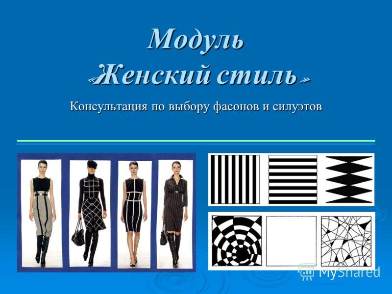 Модуль « Женский стиль » Консультация по выбору фасонов и силуэтов
