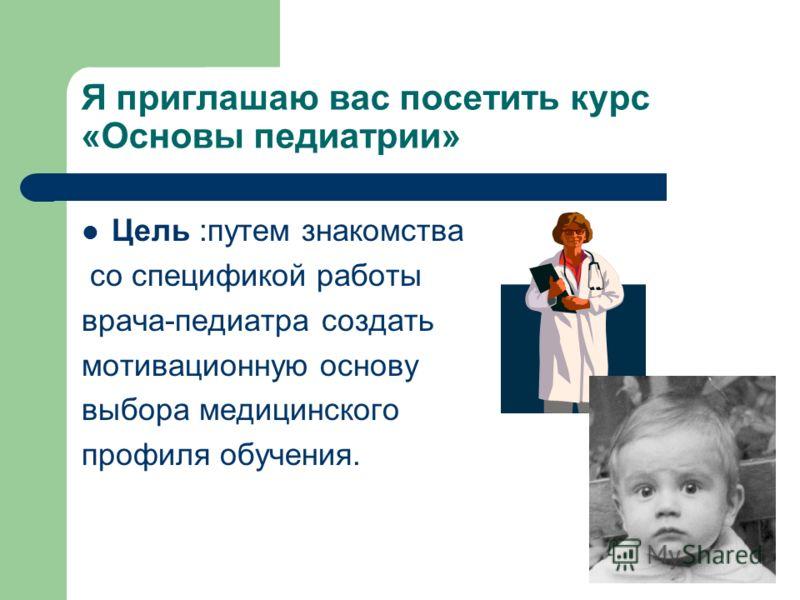 Я приглашаю вас посетить курс «Основы педиатрии» Цель :путем знакомства со спецификой работы врача-педиатра создать мотивационную основу выбора медицинского профиля обучения.