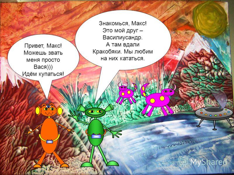 Знакомься, Макс! Это мой друг – Василиусандр. А там вдали Кракобяки. Мы любим на них кататься. Привет, Макс! Можешь звать меня просто Вася))) Идём купаться!