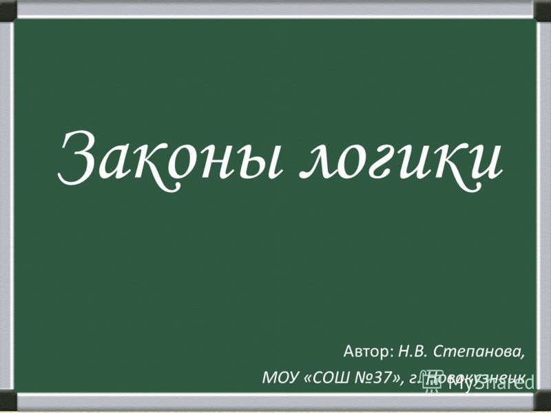 Законы логики Автор: Н.В. Степанова, МОУ «СОШ 37», г. Новокузнецк