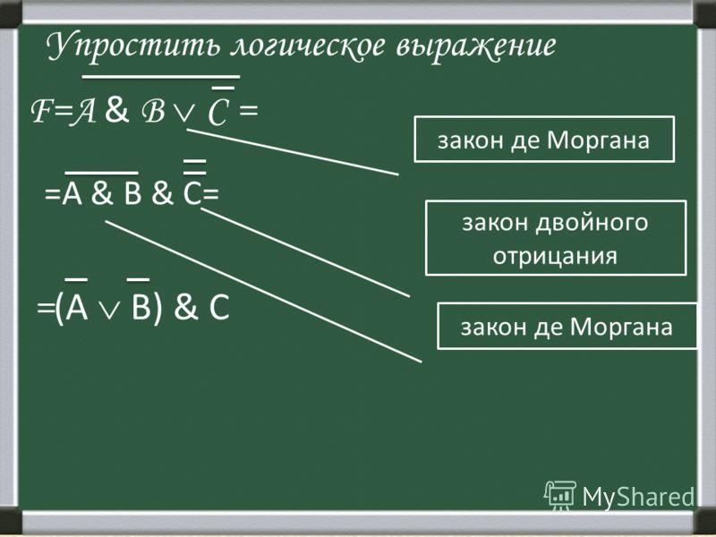 Упростить логическое выражение F=А & В С = закон де Моргана =А & B & С= закон двойного отрицания закон де Моргана = (А В) & С