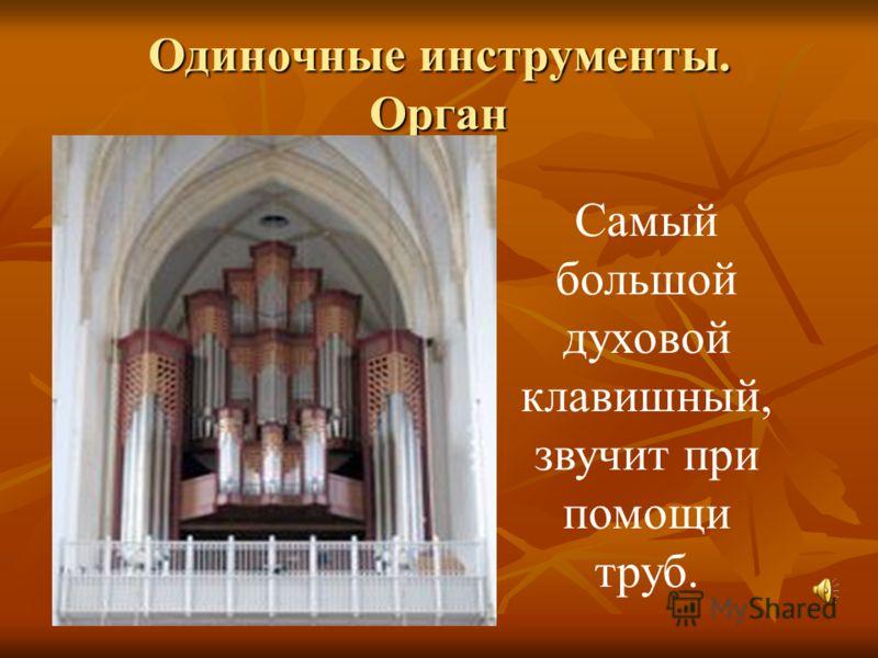 Одиночные инструменты. Орган Самый большой духовой клавишный, звучит при помощи труб.