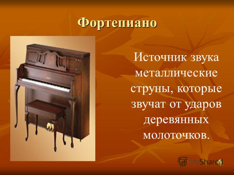 Фортепиано Источник звука металлические струны, которые звучат от ударов деревянных молоточков.