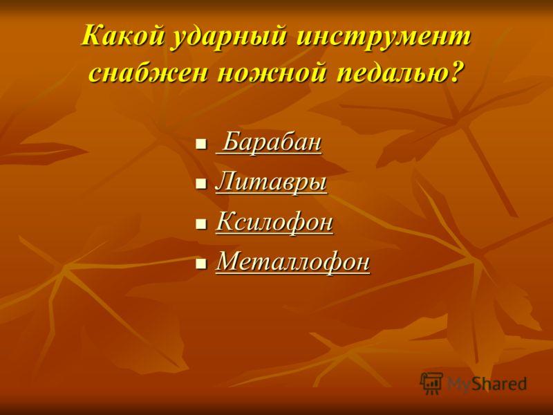 Какой ударный инструмент снабжен ножной педалью? Барабан Барабан Литавры Литавры Ксилофон Ксилофон Металлофон Металлофон