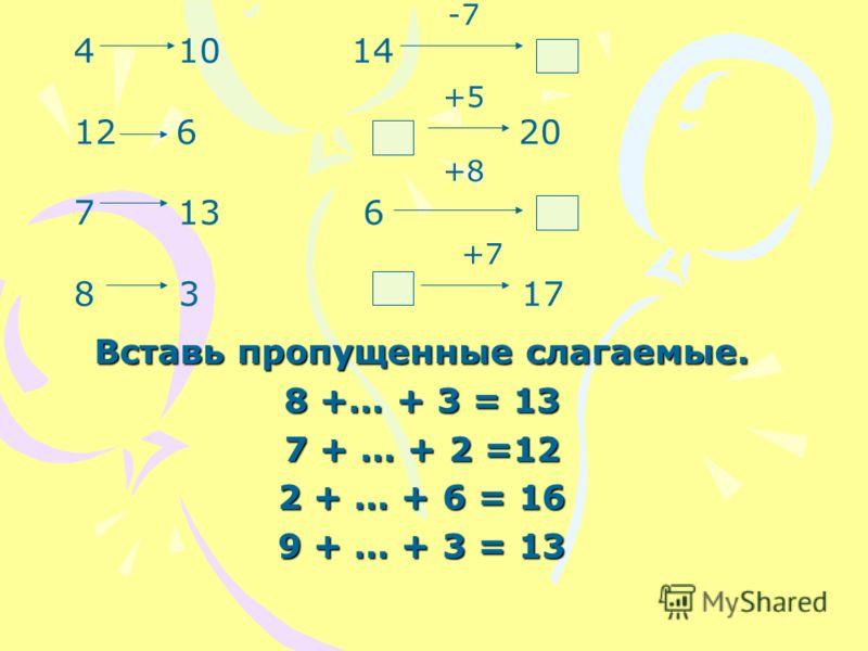 Вставь пропущенные слагаемые. 8 +… + 3 = 13 7 + … + 2 =12 2 + … + 6 = 16 9 + … + 3 = 13 4 10 14 12 6 20 7 13 6 8 3 17 -7 +5 +8 +7