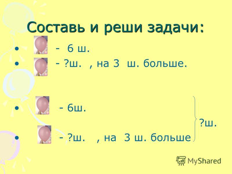 Составь и реши задачи: - 6 ш. - ?ш., на 3 ш. больше. - 6ш. ?ш. - ?ш., на 3 ш. больше