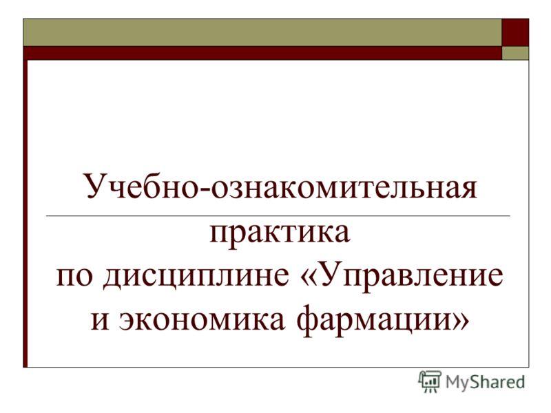 Учебно-ознакомительная практика по дисциплине «Управление и экономика фармации»