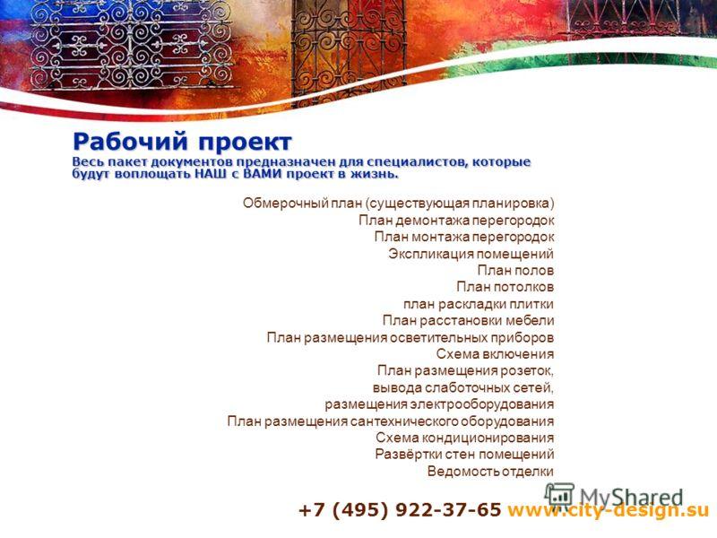 +7 (495) 922-37-65 www.city-design.su Рабочий проект Весь пакет документов предназначен для специалистов, которые будут воплощать НАШ с ВАМИ проект в жизнь. Обмерочный план (существующая планировка) План демонтажа перегородок План монтажа перегородок