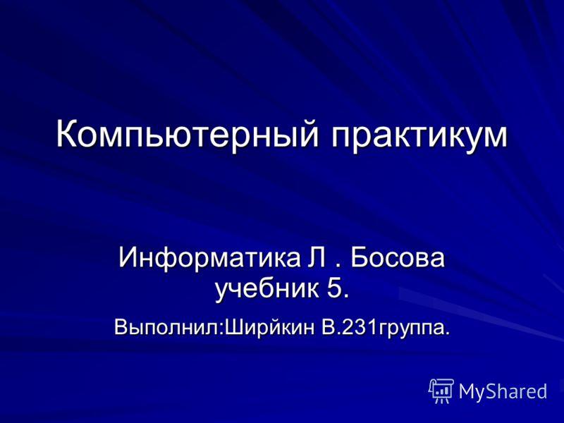 Компьютерный практикум Информатика Л. Босова учебник 5. Выполнил:Ширйкин В.231группа.