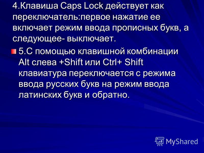 4.Клавиша Caps Lock действует как переключатель:первое нажатие ее включает режим ввода прописных букв, а следующее- выключает. 5.С помощью клавишной комбинации Alt слева +Shift или Ctrl+ Shift клавиатура переключается с режима ввода русских букв на р