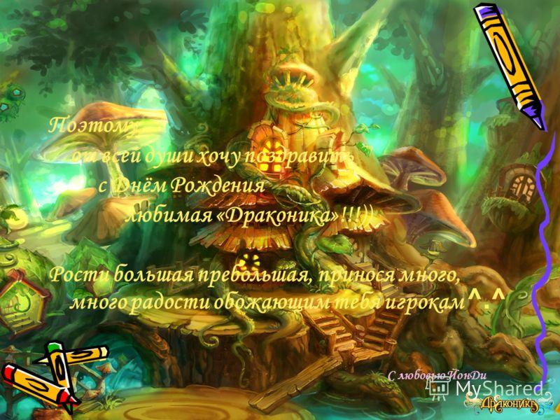 Поэтому, от всей души хочу поздравить с Днём Рождения любимая «Драконика»!!!)) Рости большая пребольшая, принося много, много радости обожающим тебя игрокам ^.^ С любовью ЙонДи