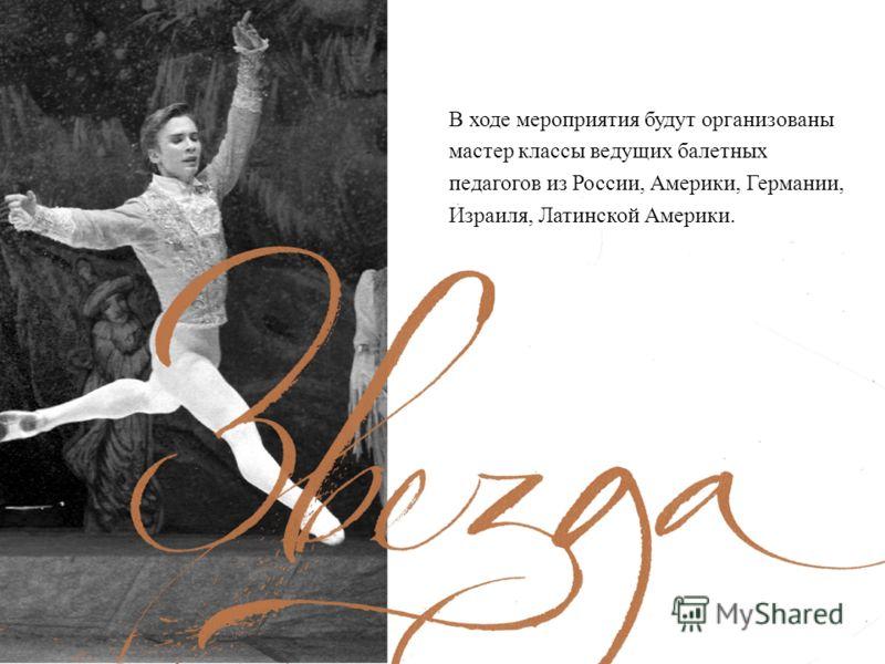В ходе мероприятия будут организованы мастер классы ведущих балетных педагогов из России, Америки, Германии, Израиля, Латинской Америки.