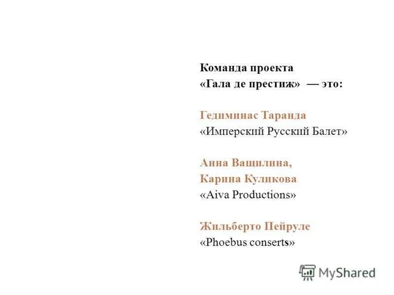 Команда проекта «Гала де престиж» это: Гедиминас Таранда «Имперский Русский Балет» Анна Ващилина, Карина Куликова «Aiva Productions» Жильберто Пейруле «Phoebus conserts»