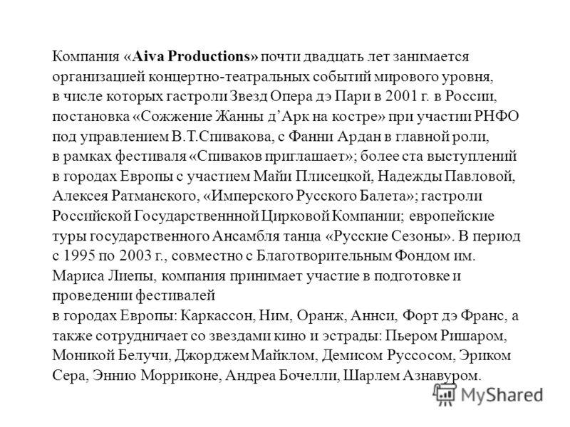 Компания «Aiva Productions» почти двадцать лет занимается организацией концертно-театральных событий мирового уровня, в числе которых гастроли Звезд Опера дэ Пари в 2001 г. в России, постановка «Сожжение Жанны дАрк на костре» при участии РНФО под упр