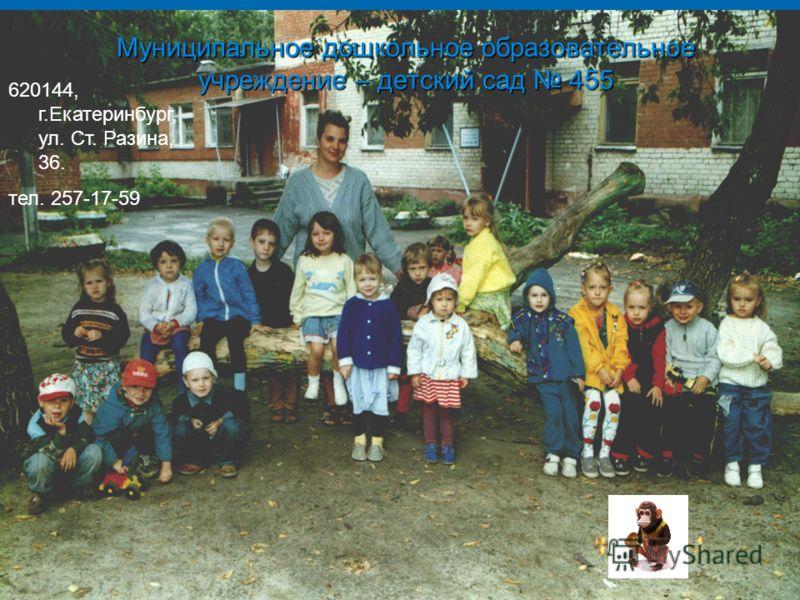 Муниципальное дошкольное образовательное учреждение – детский сад 455 620144, г.Екатеринбург, ул. Ст. Разина, 36. тел. 257-17-59
