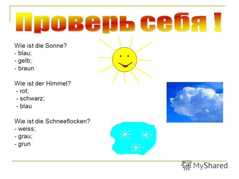 Wie ist die Sonne? - blau; - gelb; - braun Wie ist der Himmel? - rot; - schwarz; - blau Wie ist die Schneeflocken? - weiss; - grau; - grun