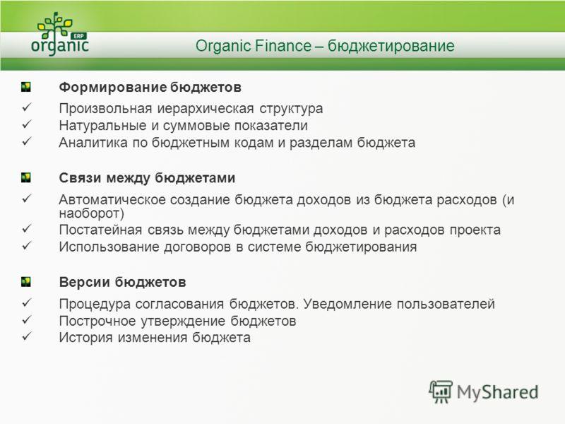 Organic Finance – бюджетирование Формирование бюджетов Произвольная иерархическая структура Натуральные и суммовые показатели Аналитика по бюджетным кодам и разделам бюджета Связи между бюджетами Автоматическое создание бюджета доходов из бюджета рас