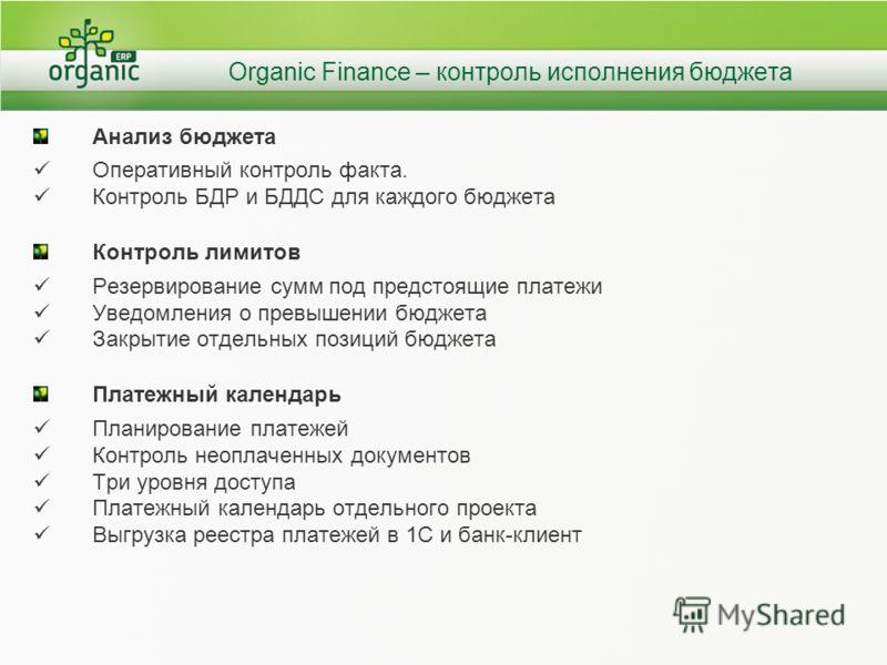 Organic Finance – контроль исполнения бюджета Анализ бюджета Оперативный контроль факта. Контроль БДР и БДДС для каждого бюджета Контроль лимитов Резервирование сумм под предстоящие платежи Уведомления о превышении бюджета Закрытие отдельных позиций