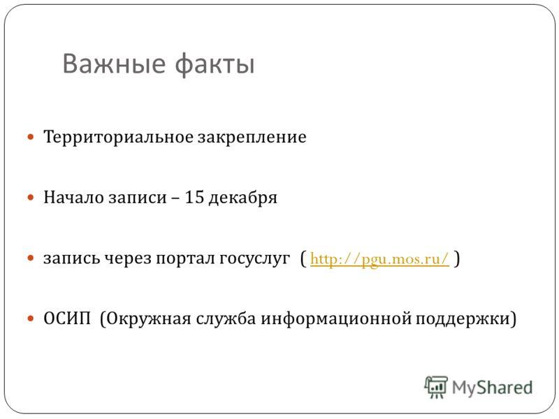 Важные факты Территориальное закрепление Начало записи – 15 декабря запись через портал госуслуг ( http://pgu.mos.ru/ )http://pgu.mos.ru/ ОСИП ( Окружная служба информационной поддержки )