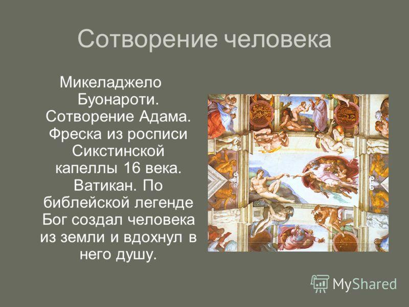 Сотворение человека Микеладжело Буонароти. Сотворение Адама. Фреска из росписи Сикстинской капеллы 16 века. Ватикан. По библейской легенде Бог создал человека из земли и вдохнул в него душу.