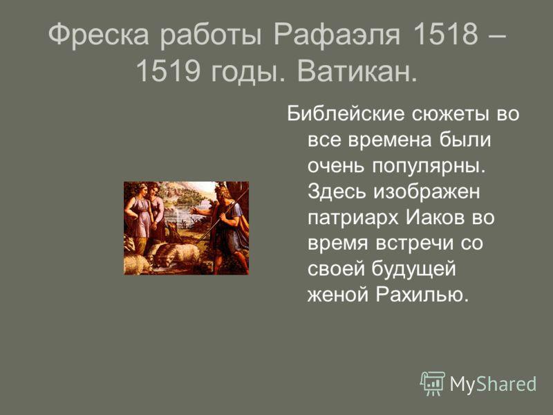 Фреска работы Рафаэля 1518 – 1519 годы. Ватикан. Библейские сюжеты во все времена были очень популярны. Здесь изображен патриарх Иаков во время встречи со своей будущей женой Рахилью.