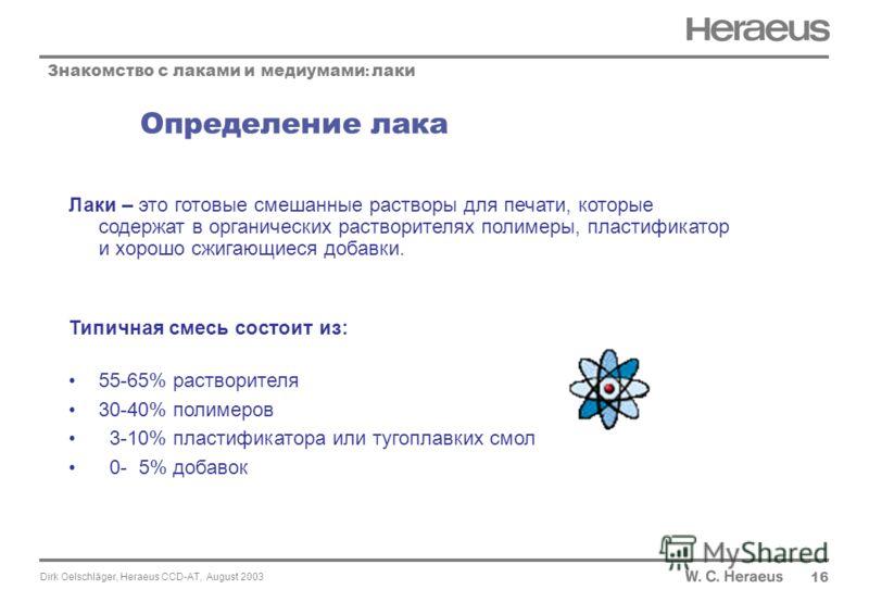 Dirk Oelschläger, Heraeus CCD-AT, August 2003 Определение лака 16 Знакомство с лаками и медиумами : лаки Лаки – это готовые смешанные растворы для печати, которые содержат в органических растворителях полимеры, пластификатор и хорошо сжигающиеся доба