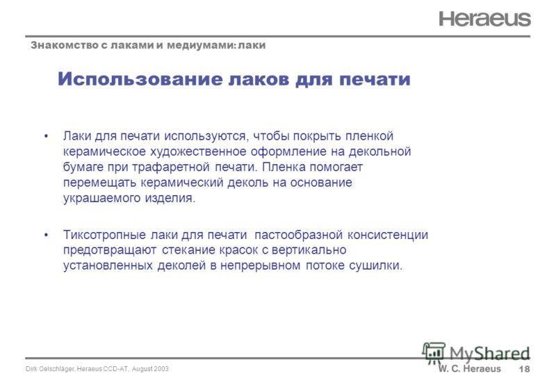 Dirk Oelschläger, Heraeus CCD-AT, August 2003 Использование лаков для печати 18 Знакомство с лаками и медиумами : лаки Лаки для печати используются, чтобы покрыть пленкой керамическое художественное оформление на декольной бумаге при трафаретной печа