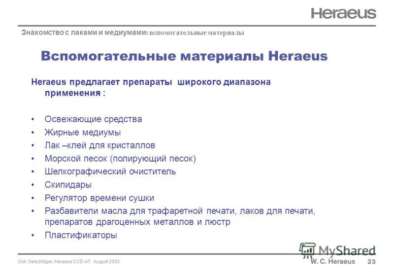 Dirk Oelschläger, Heraeus CCD-AT, August 2003 Вспомогательные материалы Heraeus 23 Знакомство с лаками и медиумами : вспомогательные материалы Heraeus предлагает препараты широкого диапазона применения : Освежающие средства Жирные медиумы Лак –клей д