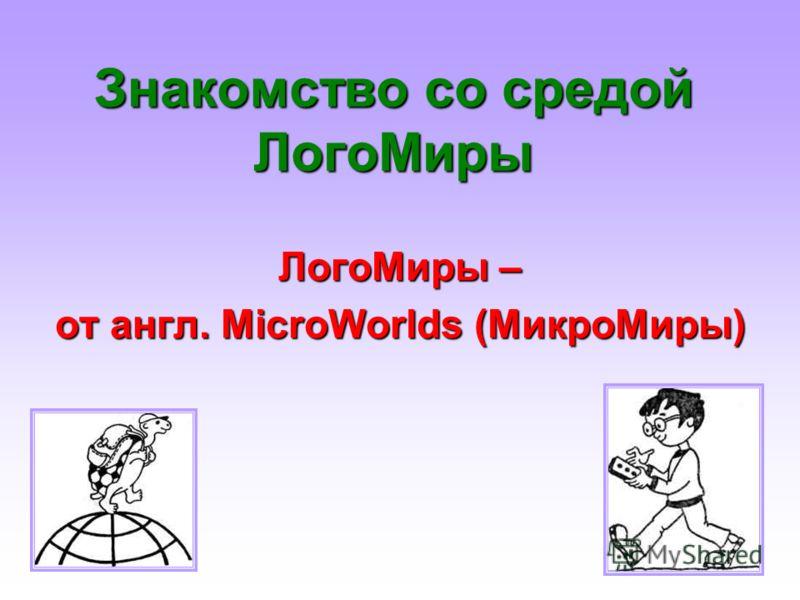 Знакомство со средой ЛогоМиры ЛогоМиры – от англ. MicroWorlds (МикроМиры)