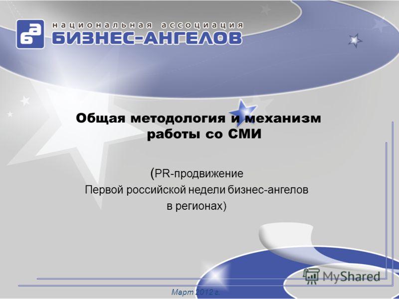 Общая методология и механизм работы со СМИ ( PR-продвижение Первой российской недели бизнес-ангелов в регионах) Март 2012 г.