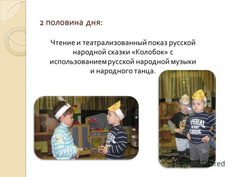 2 половина дня : Чтение и театрализованный показ русской народной сказки « Колобок » с использованием русской народной музыки и народного танца.