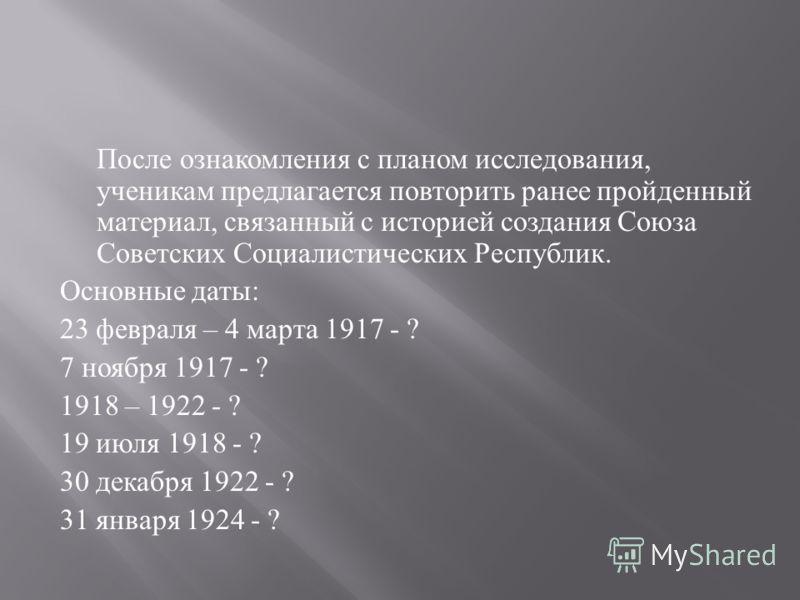 После ознакомления с планом исследования, ученикам предлагается повторить ранее пройденный материал, связанный с историей создания Союза Советских Социалистических Республик. Основные даты : 23 февраля – 4 марта 1917 - ? 7 ноября 1917 - ? 1918 – 1922
