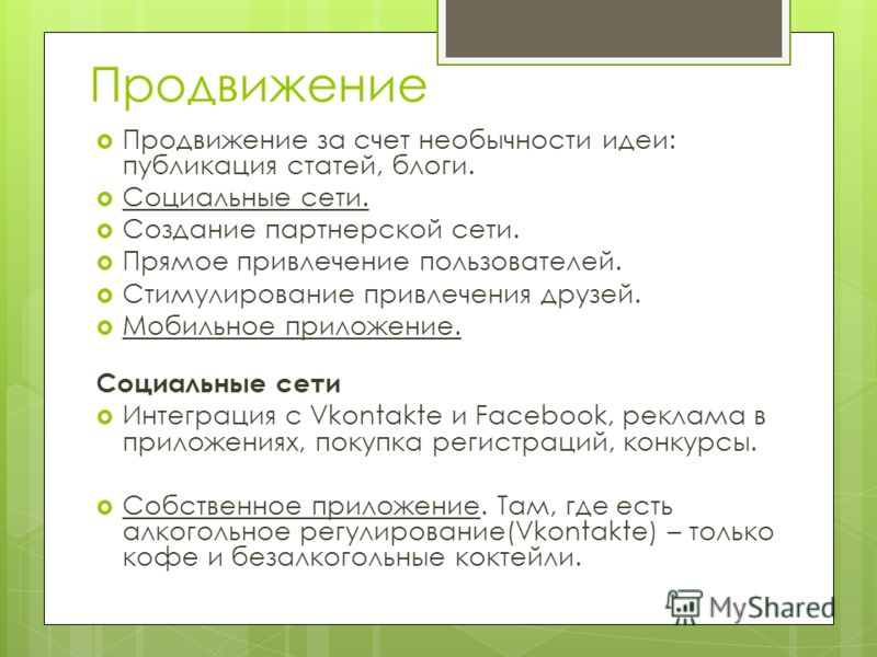 Продвижение Продвижение за счет необычности идеи: публикация статей, блоги. Социальные сети. Создание партнерской сети. Прямое привлечение пользователей. Стимулирование привлечения друзей. Мобильное приложение. Социальные сети Интеграция с Vkontakte
