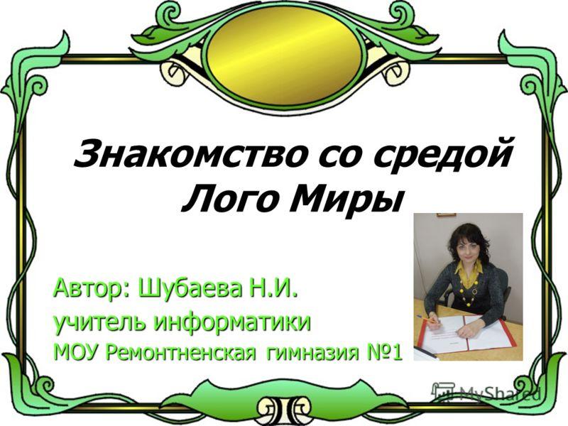 Знакомство со средой Лого Миры Автор: Шубаева Н.И. учитель информатики МОУ Ремонтненская гимназия 1