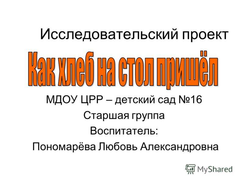 Исследовательский проект МДОУ ЦРР – детский сад 16 Старшая группа Воспитатель: Пономарёва Любовь Александровна