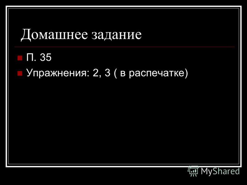Домашнее задание П. 35 Упражнения: 2, 3 ( в распечатке)