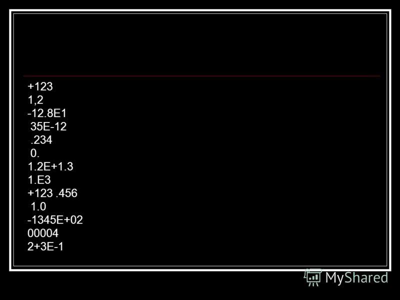+123 1,2 -12.8Е1 35Е-12.234 0. 1.2Е+1.3 1.Е3 +123.456 1.0 -1345Е+02 00004 2+3Е-1