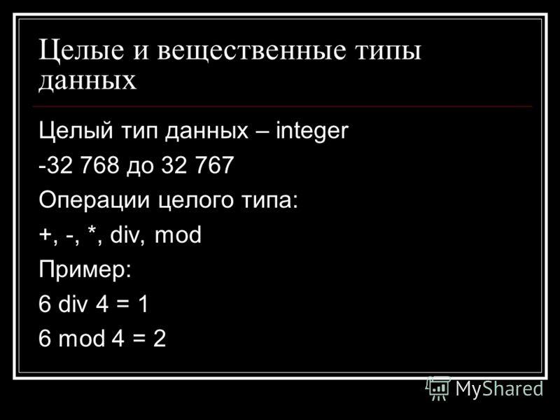 Целые и вещественные типы данных Целый тип данных – integer -32 768 до 32 767 Операции целого типа: +, -, *, div, mod Пример: 6 div 4 = 1 6 mod 4 = 2